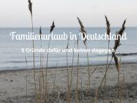 Urlaub in Deutschland mit Kindern: Fünf Gründe dafür und keiner dagegen