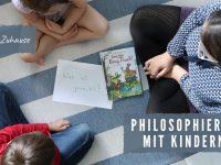 Philosophieren mit Kindern: Ideen für Zuhause